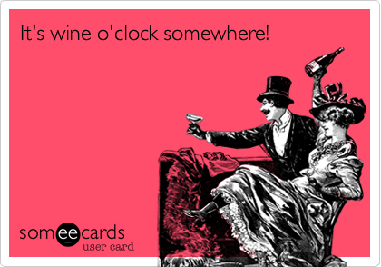 It's wine o'clock somewhere!