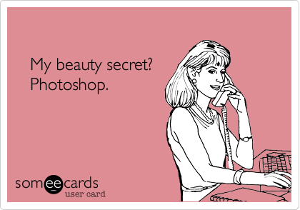 My beauty secret?    Photoshop.