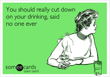 You should really cut down on your drinking, said  no one ever