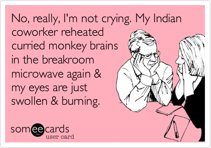 No, really, I'm not crying. My Indian coworker reheated curried monkey brains in the breakroom microwave again & my eyes are just swollen & burning.