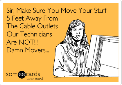 Sir, Make Sure You Move Your Stuff 5 Feet Away From  The Cable Outlets  Our Technicians  Are NOT!!! Damn Movers...