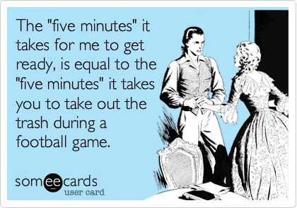 """The """"five minutes"""" it takes for me to get ready, is equal to the """"five minutes"""" it takes you to take out the  trash during a football game."""