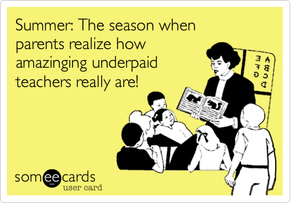 Summer: The season when parents realize how amazinging underpaid teachers really are!