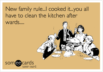 New family rule...I cooked it...you all have to clean the kitchen after wards.....