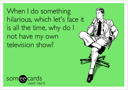 When I do something hilarious, which let's face it is all the time, why do I not have my own television show?