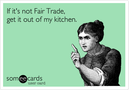 If it's not Fair Trade,  get it out of my kitchen.