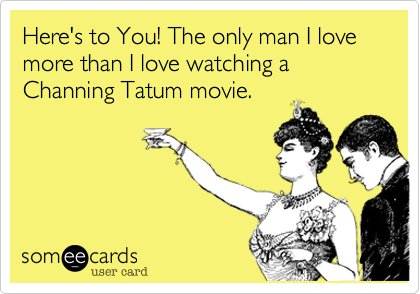 Here's to You! The only man I love more than I love watching a Channing Tatum movie.