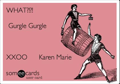 WHAT?!?!   Gurgle Gurgle    XXOO      Karen Marie