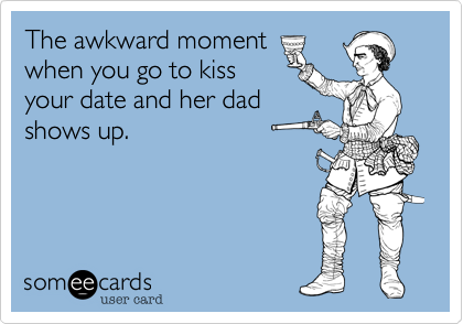 The awkward moment  when you go to kiss  your date and her dad  shows up.