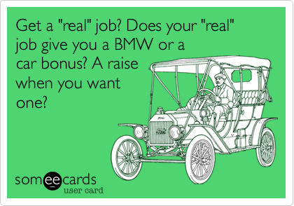 "Get a ""real"" job? Does your ""real"" job give you a BMW or a car bonus? A raise when you want one?"