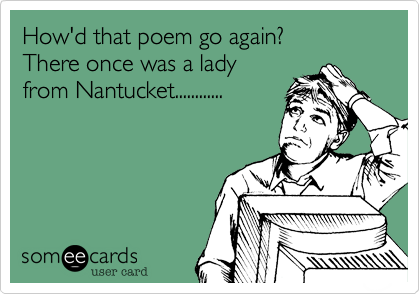 How'd that poem go again? There once was a lady from Nantucket............
