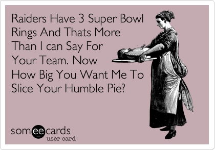 Raiders Have 3 Super Bowl Rings And Thats More Than I can Say For Your Team. Now How Big You Want Me To Slice Your Humble Pie?