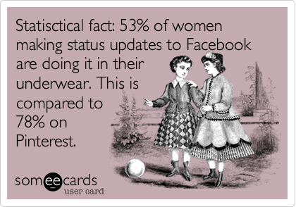 Statisctical fact: 53% of women making status updates to Facebook are doing it in their underwear. This is compared to 78% on Pinterest.