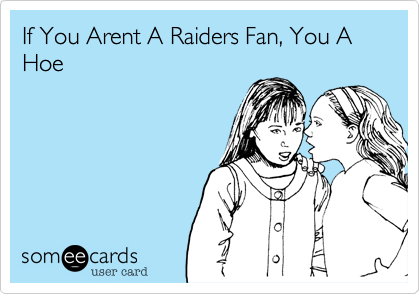 If You Arent A Raiders Fan, You A Hoe