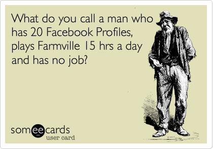 What do you call a man who  has 20 Facebook Profiles, plays Farmville 15 hrs a day and has no job?