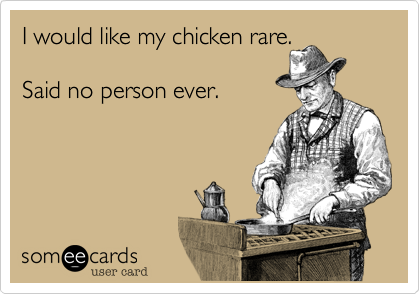 I would like my chicken rare.     Said no person ever.