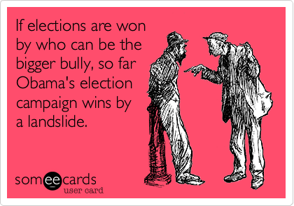 If elections are won by who can be the bigger bully, so far Obama's election campaign wins by a landslide.