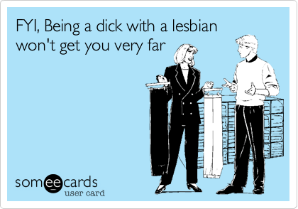 FYI, Being a dick with a lesbian won't get you very far