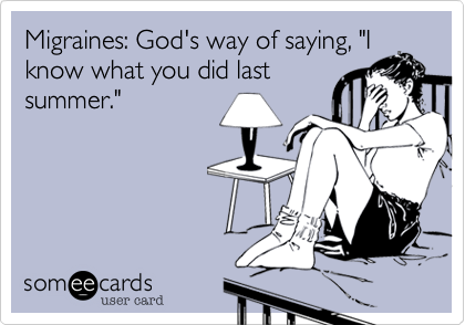 "Migraines: God's way of saying, ""I know what you did last summer."""