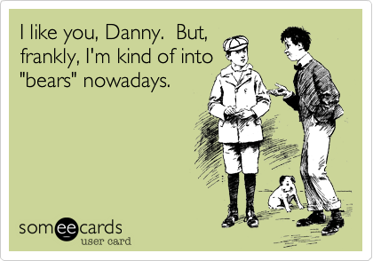 "I like you, Danny.  But, frankly, I'm kind of into ""bears"" nowadays."