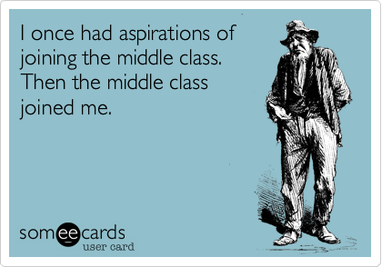 I once had aspirations of joining the middle class. Then the middle class joined me.