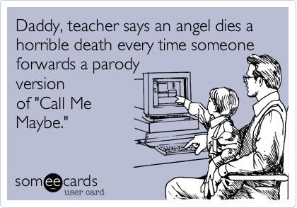"Daddy, teacher says an angel dies a horrible death every time someone forwards a parodyversionof ""Call MeMaybe."""