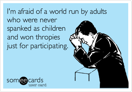 I'm afraid of a world run by adults who were never  spanked as children and won thropies just for participating.