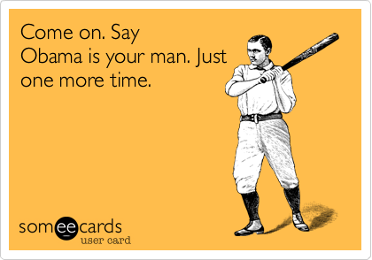 Come on. Say Obama is your man. Just one more time.