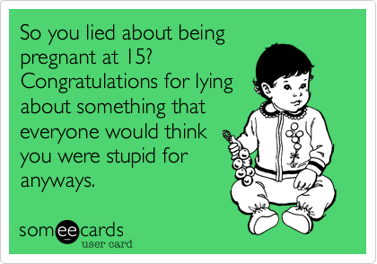 So you lied about being pregnant at 15? Congratulations for lying about something that everyone would think you were stupid for anyways.