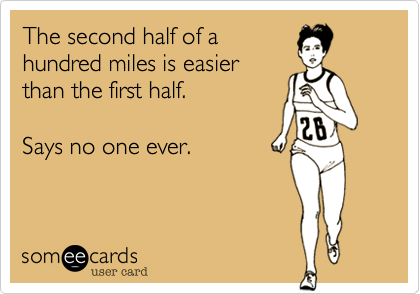 The second half of a hundred miles is easier than the first half.    Says no one ever.