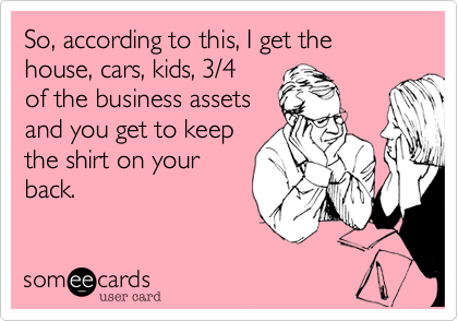 So, according to this, I get the house, cars, kids, 3/4  of the business assets and you get to keep the shirt on your back.
