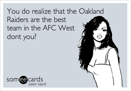 You do realize that the Oakland Raiders are the best team in the AFC West dont you?