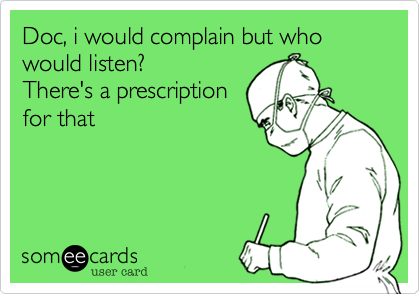 Doc, i would complain but who would listen? There's a prescription for that