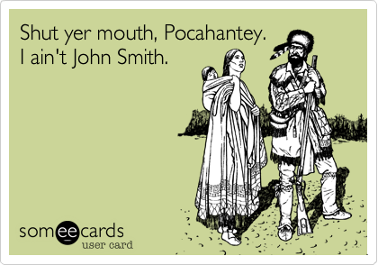 Shut yer mouth, Pocahantey. I ain't John Smith.