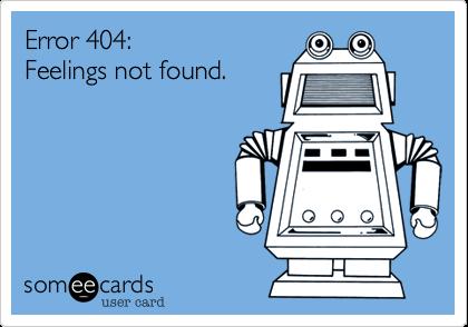 Error 404: Feelings not found.
