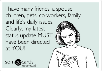 I have many friends, a spouse, children, pets, co-workers, family and life's daily issues. Clearly, my latest status update MUST  have been directed at YOU!
