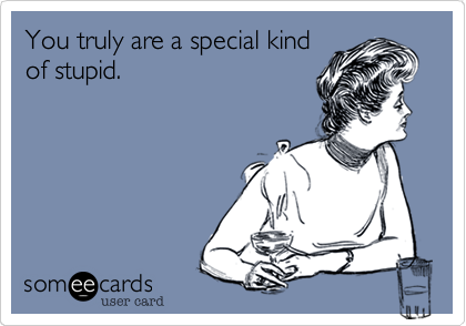 You truly are a special kind of stupid.