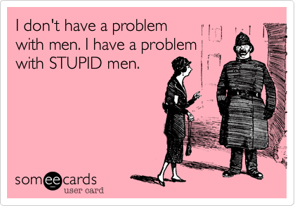 I don't have a problem  with men. I have a problem  with STUPID men.