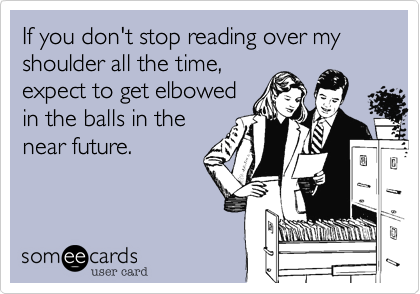If you don't stop reading over my shoulder all the time, expect to get elbowed in the balls in the near future.