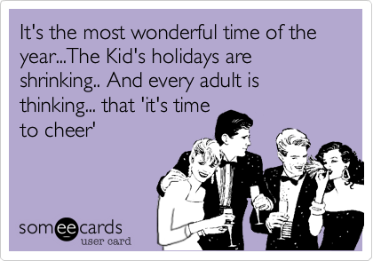 It's the most wonderful time of the year...The Kid's holidays are shrinking.. And every adult is thinking... that 'it's time to cheer'
