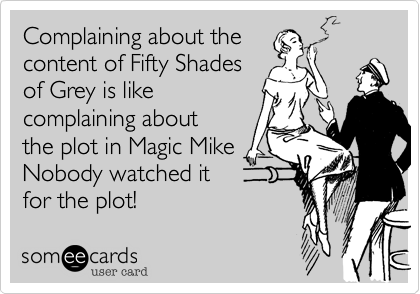 Complaining about the  content of Fifty Shades  of Grey is like  complaining about  the plot in Magic Mike Nobody watched it for the plot!