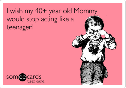 I wish my 40+ year old Mommy would stop acting like a teenager!