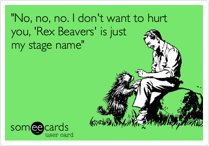 """""""No, no, no. I don't want to hurt you, 'Rex Beavers' is just my stage name"""""""