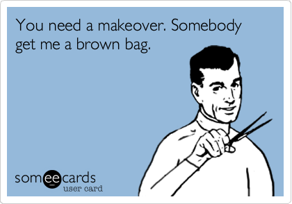You need a makeover. Somebody get me a brown bag.