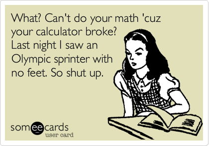 What? Can't do your math 'cuz your calculator broke? Last night I saw an Olympic sprinter with no feet. So shut up.