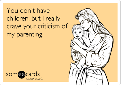 You don't have children, but I really crave your criticism of my parenting.