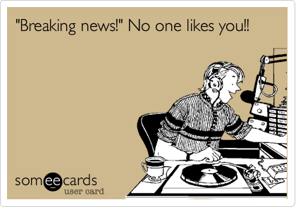 """""""Breaking news!"""" No one likes you!!"""