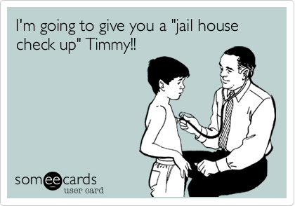 "I'm going to give you a ""jail house check up"" Timmy!!"