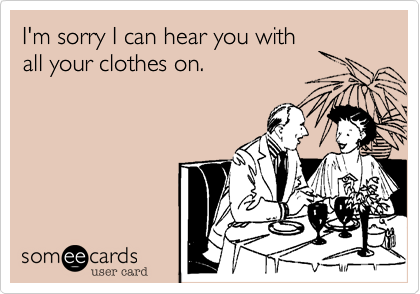 I'm sorry I can hear you with all your clothes on.