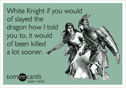 White Knight if you would of slayed the dragon how I told you to, it would of been killed a lot sooner.